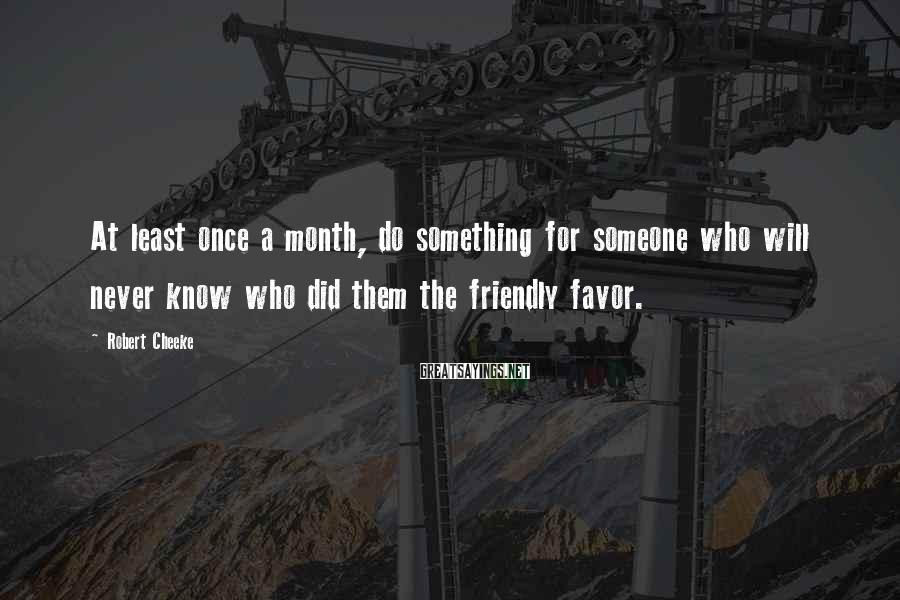 Robert Cheeke Sayings: At least once a month, do something for someone who will never know who did