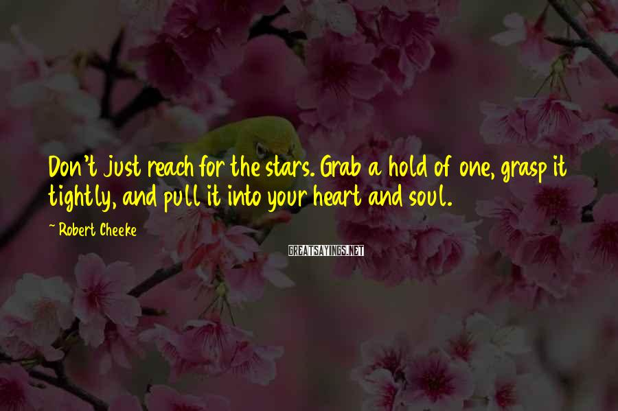 Robert Cheeke Sayings: Don't just reach for the stars. Grab a hold of one, grasp it tightly, and