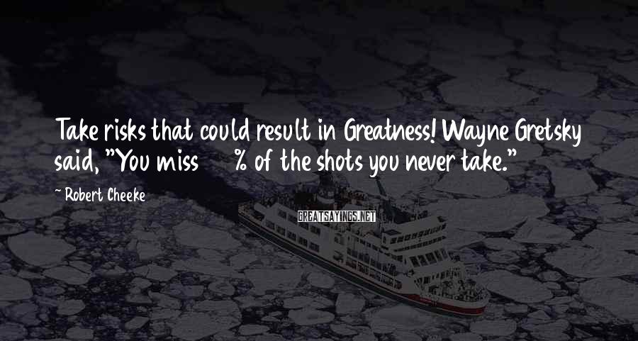 "Robert Cheeke Sayings: Take risks that could result in Greatness! Wayne Gretsky said, ""You miss 100% of the"