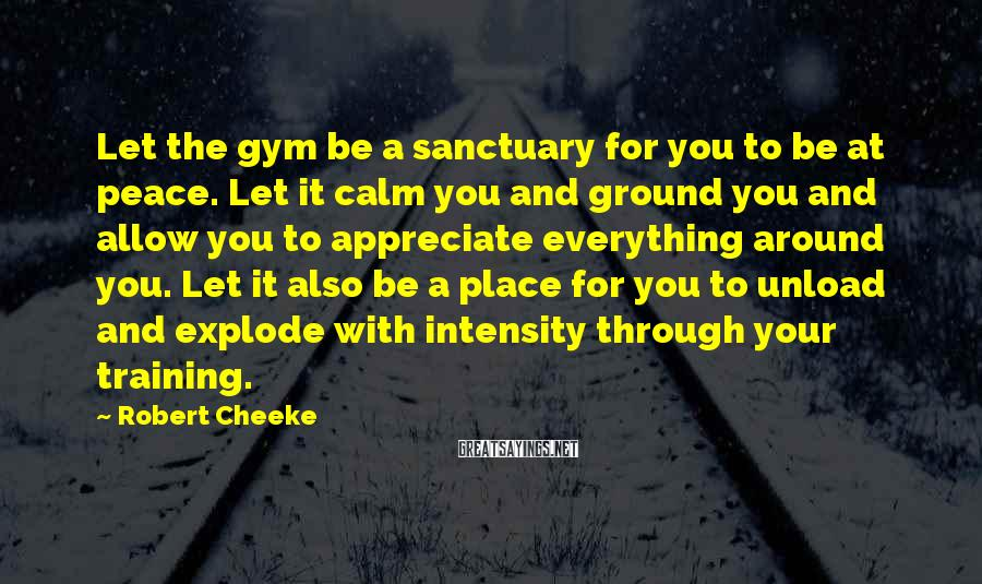 Robert Cheeke Sayings: Let the gym be a sanctuary for you to be at peace. Let it calm