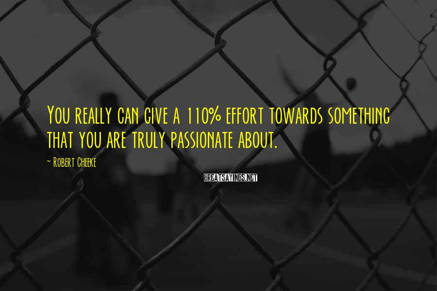 Robert Cheeke Sayings: You really can give a 110% effort towards something that you are truly passionate about.