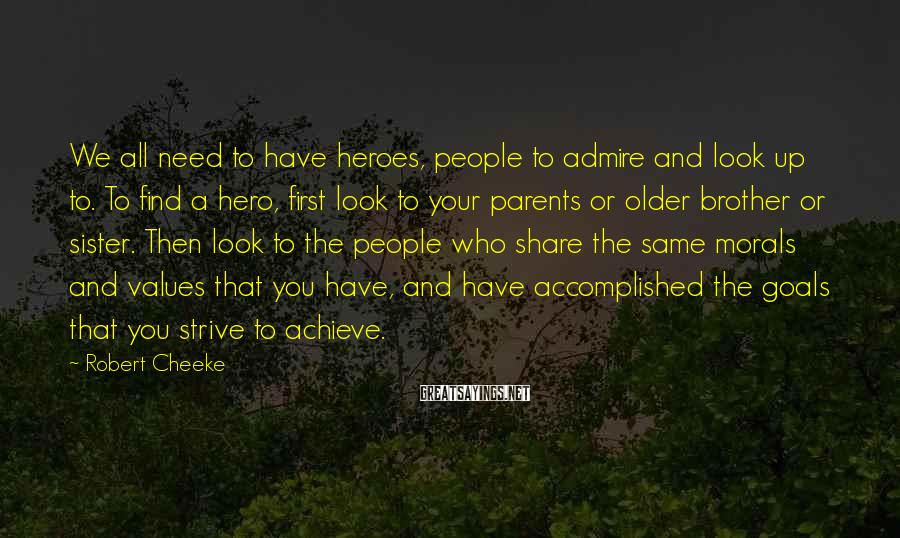 Robert Cheeke Sayings: We all need to have heroes, people to admire and look up to. To find