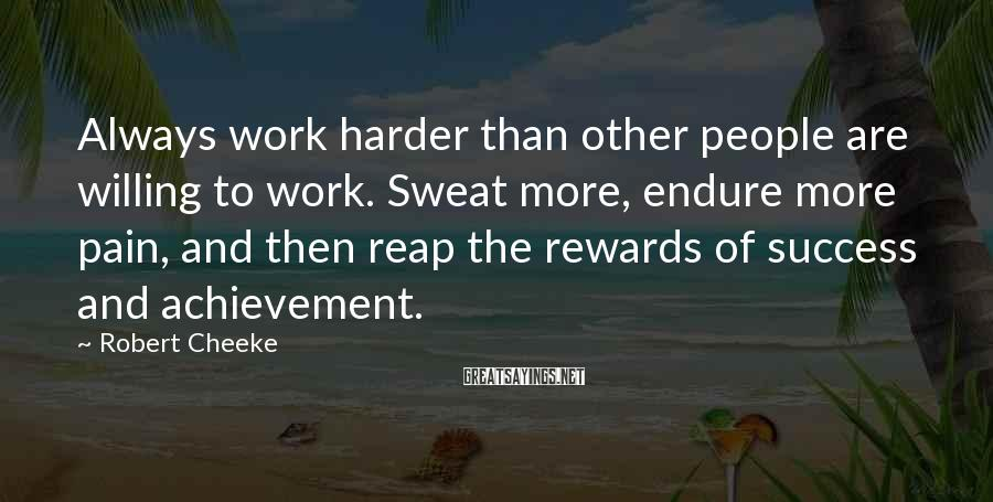Robert Cheeke Sayings: Always work harder than other people are willing to work. Sweat more, endure more pain,