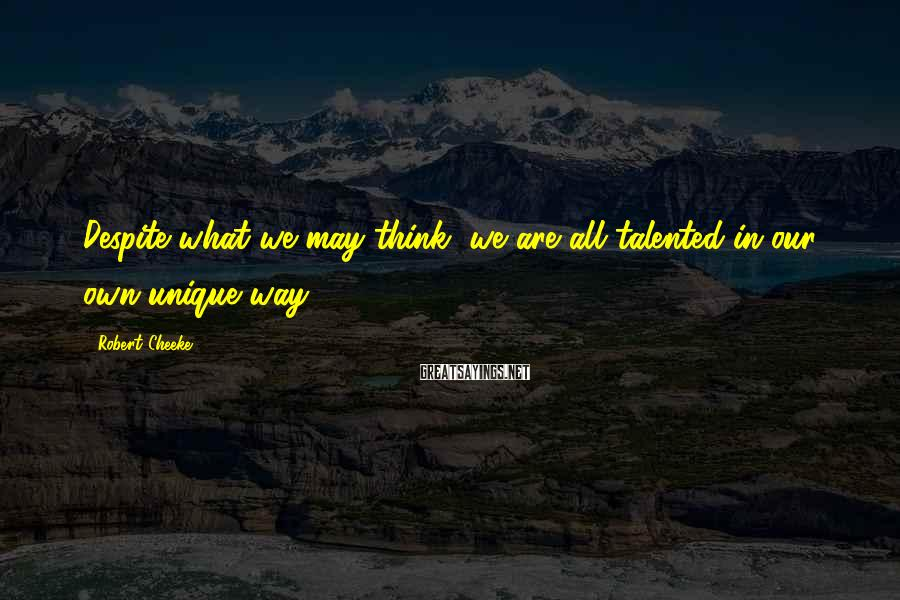 Robert Cheeke Sayings: Despite what we may think, we are all talented in our own unique way.