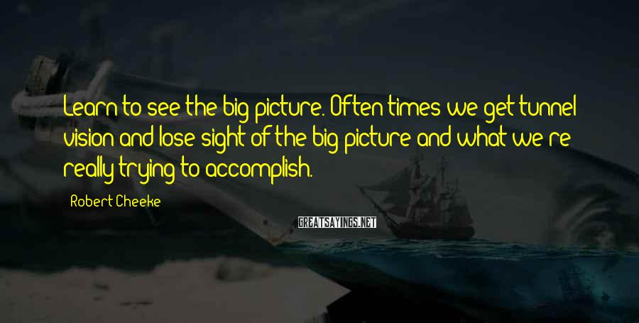 Robert Cheeke Sayings: Learn to see the big picture. Often times we get tunnel vision and lose sight