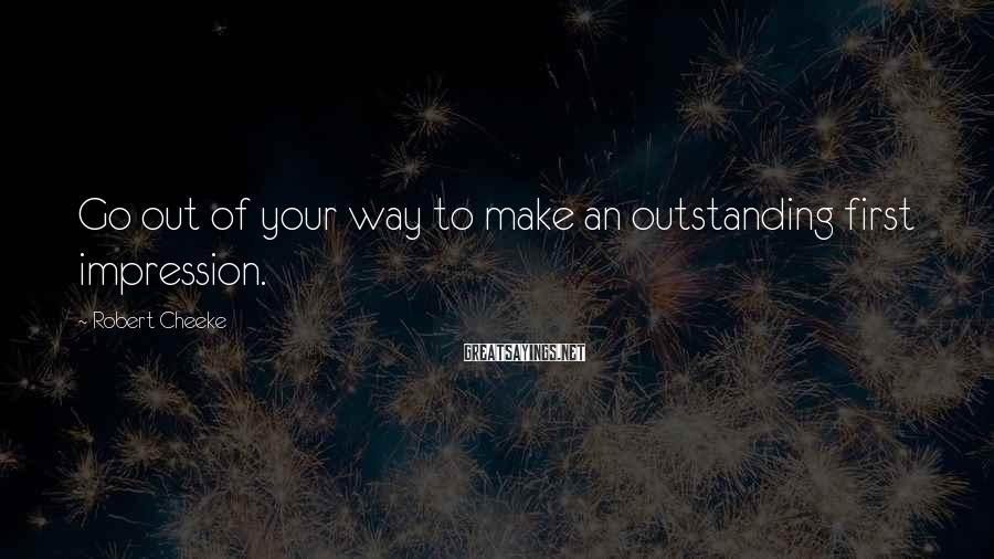 Robert Cheeke Sayings: Go out of your way to make an outstanding first impression.