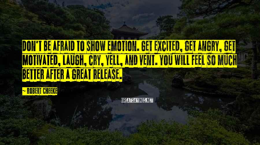 Robert Cheeke Sayings: Don't be afraid to show emotion. Get excited, get angry, get motivated, laugh, cry, yell,
