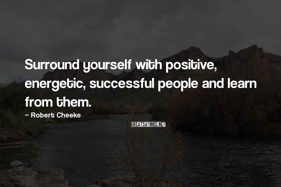 Robert Cheeke Sayings: Surround yourself with positive, energetic, successful people and learn from them.