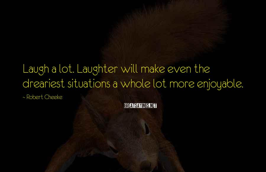 Robert Cheeke Sayings: Laugh a lot. Laughter will make even the dreariest situations a whole lot more enjoyable.