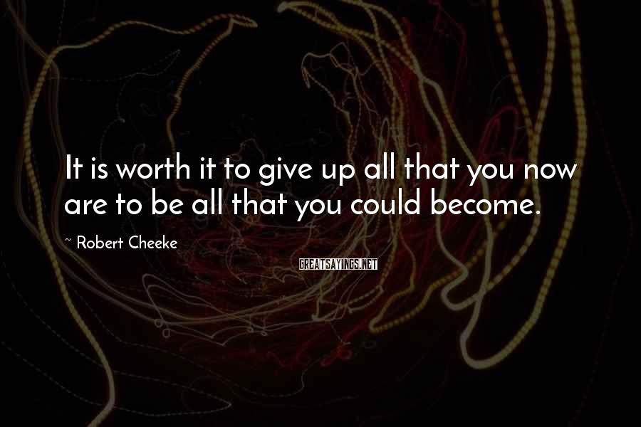 Robert Cheeke Sayings: It is worth it to give up all that you now are to be all