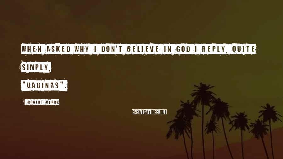"""Robert Clark Sayings: When asked why I don't believe in God I reply, quite simply, """"vaginas""""."""