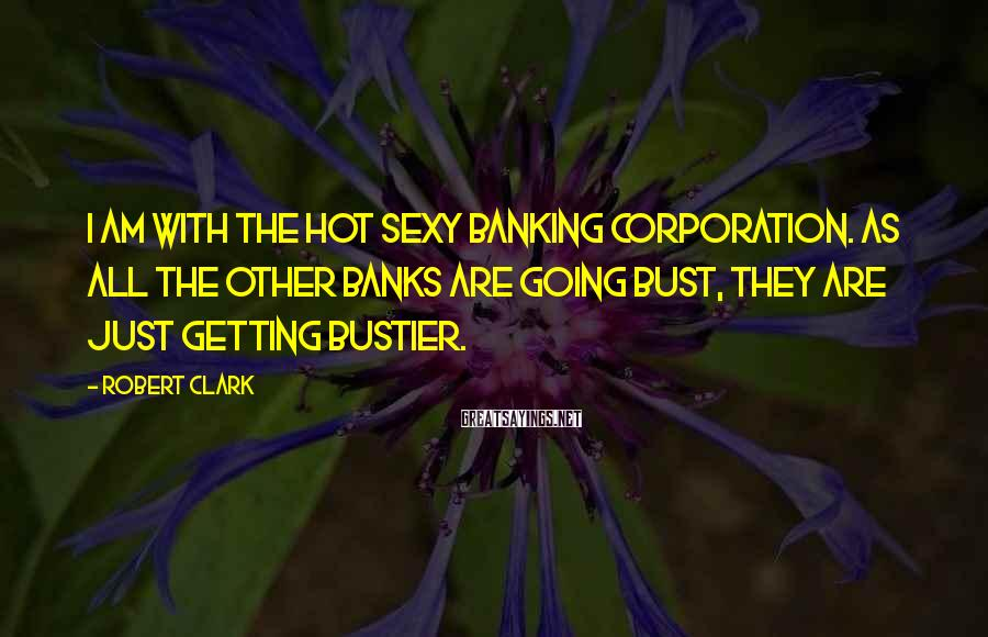 Robert Clark Sayings: I am with the Hot Sexy Banking Corporation. As all the other banks are going