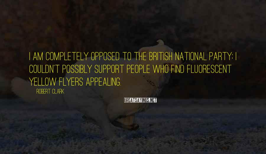 Robert Clark Sayings: I am completely opposed to the British National Party; I couldn't possibly support people who