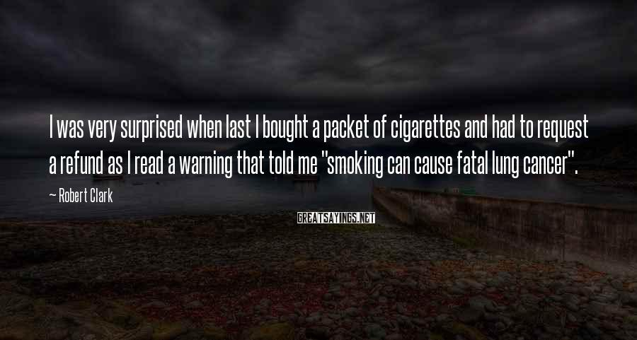Robert Clark Sayings: I was very surprised when last I bought a packet of cigarettes and had to