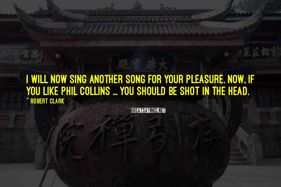 Robert Clark Sayings: I will now sing another song for your pleasure. Now, if you like Phil Collins