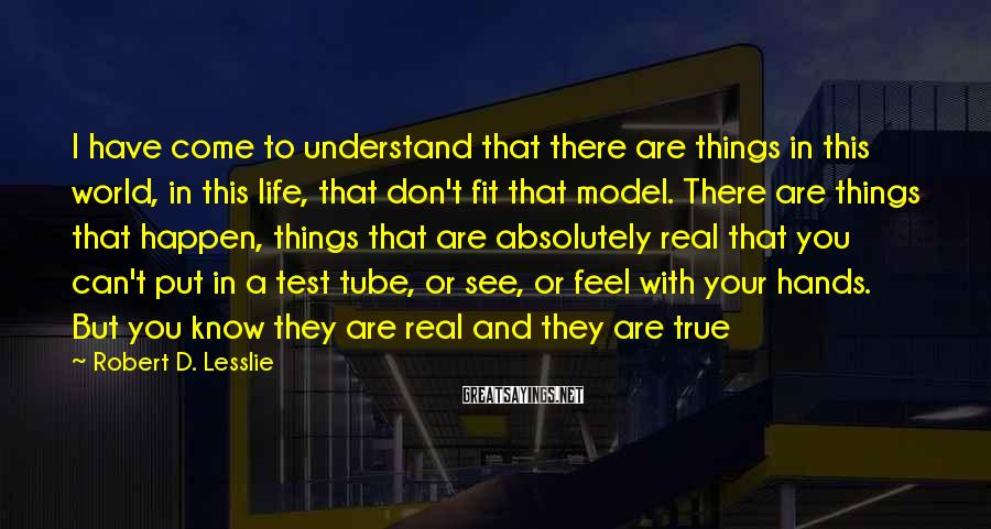 Robert D. Lesslie Sayings: I have come to understand that there are things in this world, in this life,