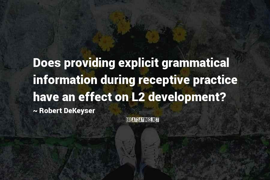 Robert DeKeyser Sayings: Does providing explicit grammatical information during receptive practice have an effect on L2 development?