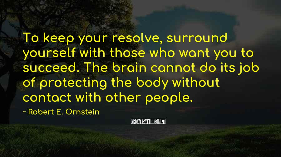 Robert E. Ornstein Sayings: To keep your resolve, surround yourself with those who want you to succeed. The brain