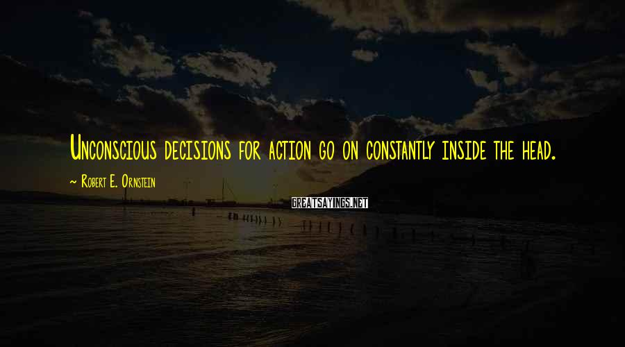 Robert E. Ornstein Sayings: Unconscious decisions for action go on constantly inside the head.