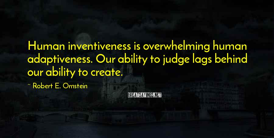 Robert E. Ornstein Sayings: Human inventiveness is overwhelming human adaptiveness. Our ability to judge lags behind our ability to