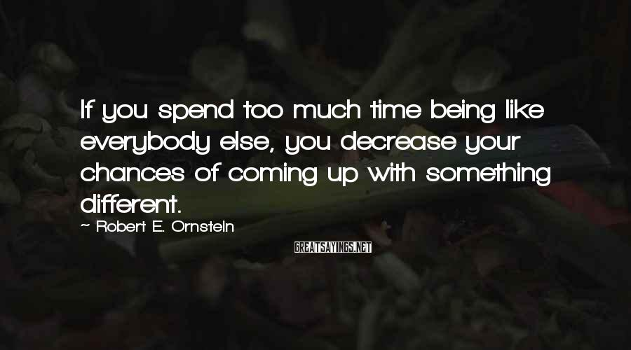 Robert E. Ornstein Sayings: If you spend too much time being like everybody else, you decrease your chances of