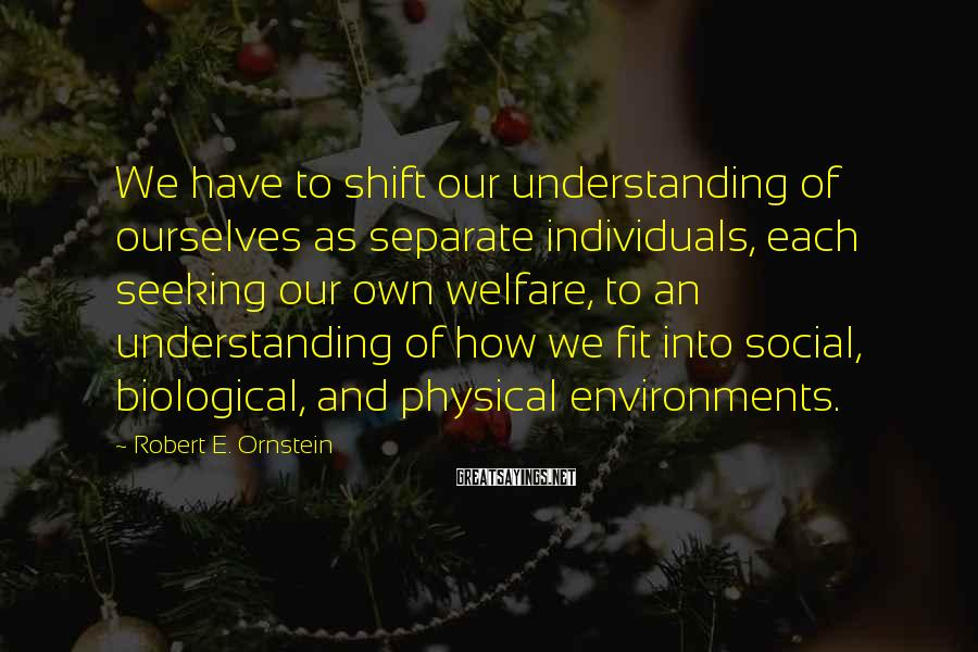 Robert E. Ornstein Sayings: We have to shift our understanding of ourselves as separate individuals, each seeking our own