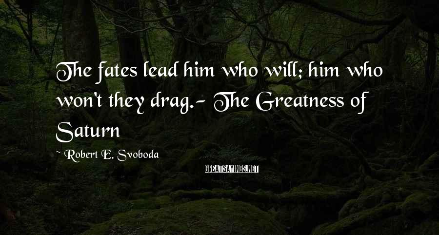 Robert E. Svoboda Sayings: The fates lead him who will; him who won't they drag.- The Greatness of Saturn