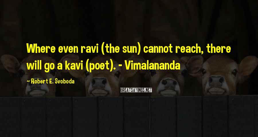 Robert E. Svoboda Sayings: Where even ravi (the sun) cannot reach, there will go a kavi (poet). - Vimalananda