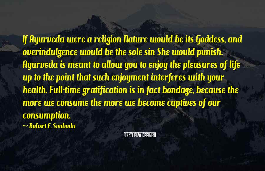 Robert E. Svoboda Sayings: If Ayurveda were a religion Nature would be its Goddess, and overindulgence would be the