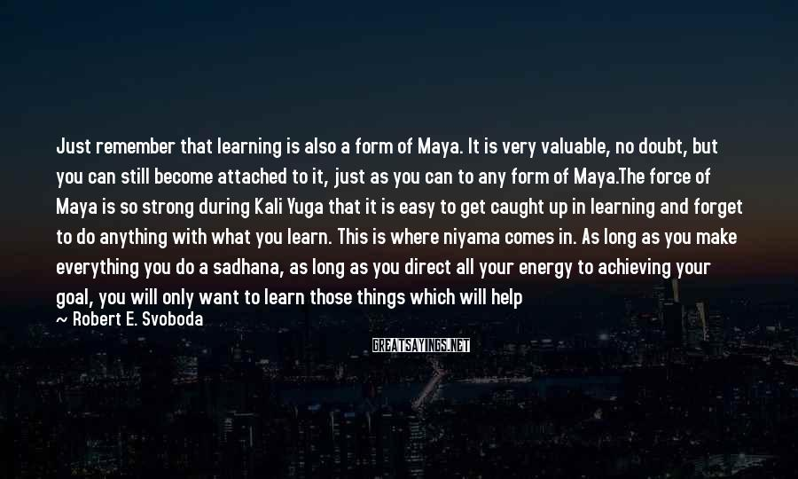 Robert E. Svoboda Sayings: Just remember that learning is also a form of Maya. It is very valuable, no
