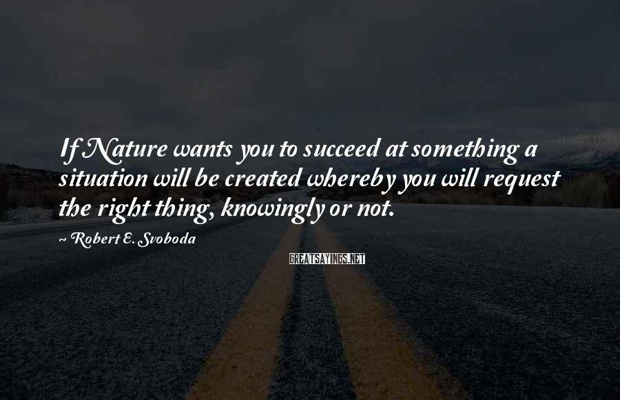 Robert E. Svoboda Sayings: If Nature wants you to succeed at something a situation will be created whereby you