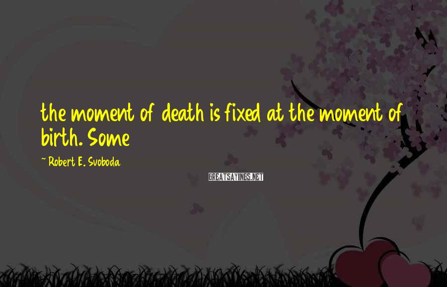 Robert E. Svoboda Sayings: the moment of death is fixed at the moment of birth. Some