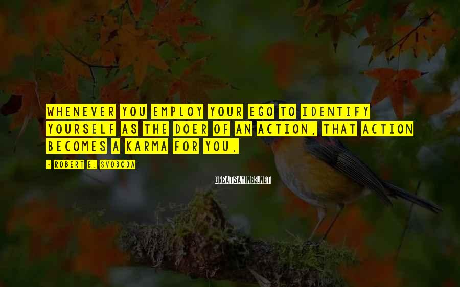 Robert E. Svoboda Sayings: Whenever you employ your ego to identify yourself as the doer of an action, that