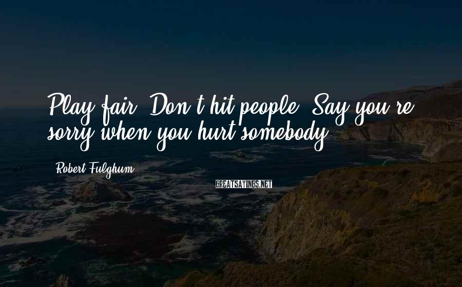 Robert Fulghum Sayings: Play fair. Don't hit people. Say you're sorry when you hurt somebody.