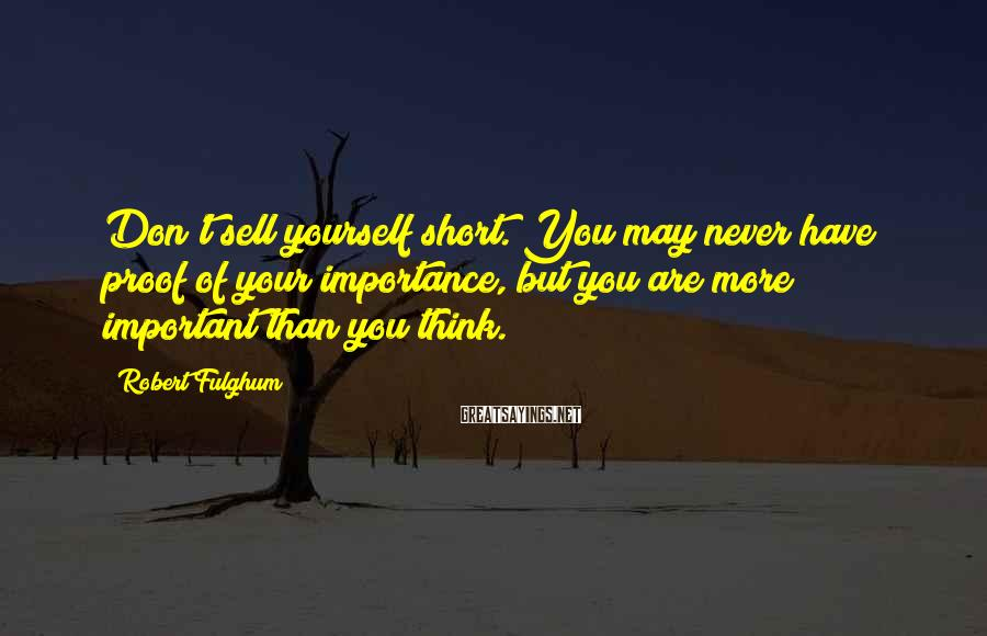 Robert Fulghum Sayings: Don't sell yourself short. You may never have proof of your importance, but you are