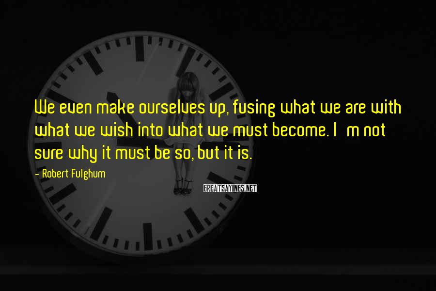 Robert Fulghum Sayings: We even make ourselves up, fusing what we are with what we wish into what