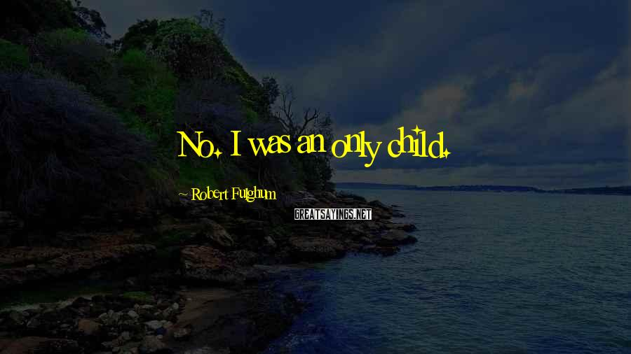 Robert Fulghum Sayings: No. I was an only child.