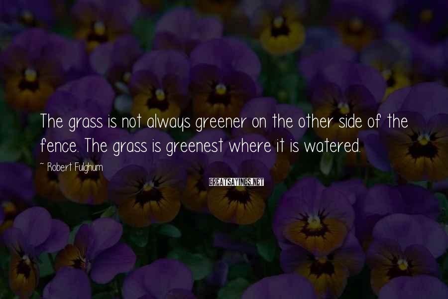 Robert Fulghum Sayings: The grass is not always greener on the other side of the fence. The grass
