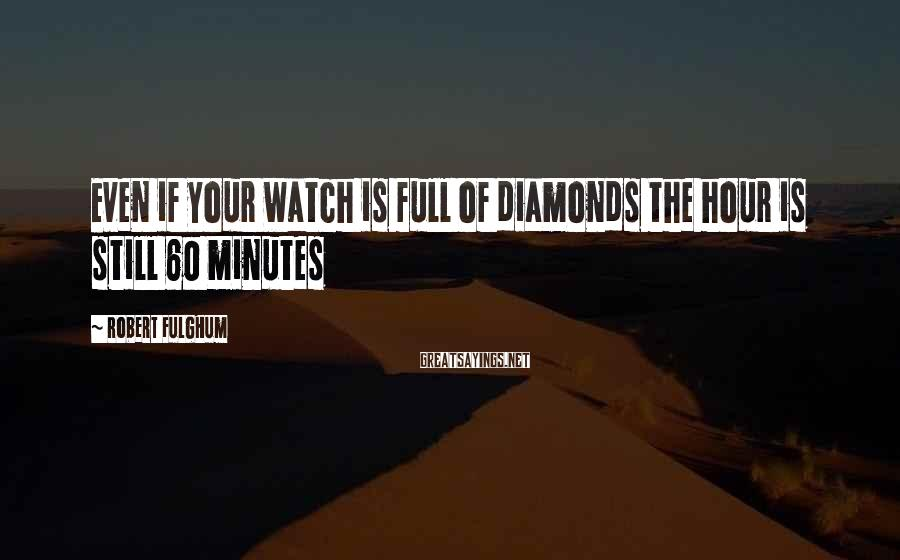 Robert Fulghum Sayings: Even if your watch is full of diamonds the hour is still 60 minutes