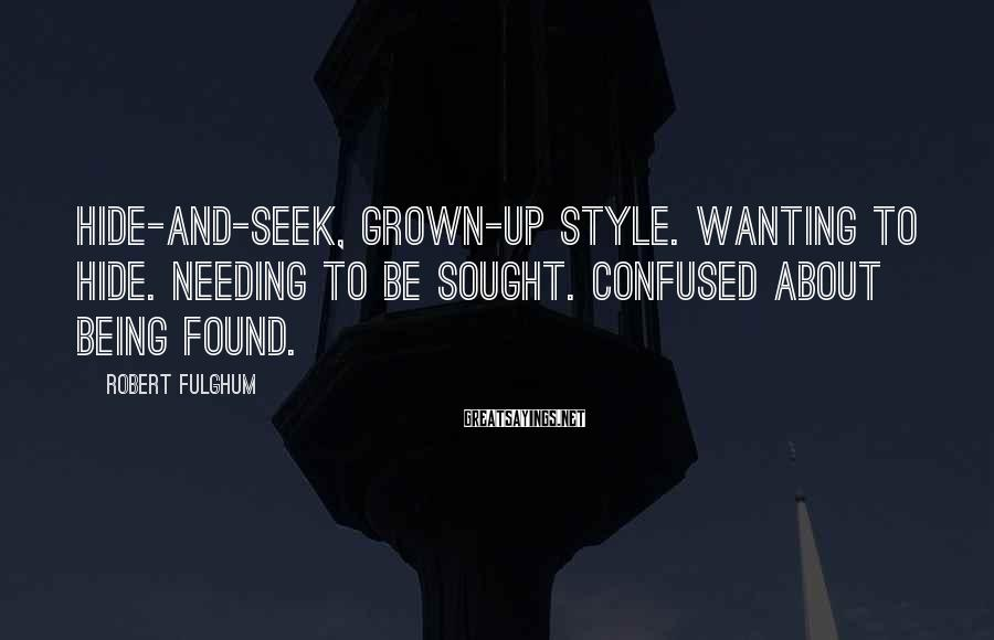 Robert Fulghum Sayings: Hide-and-seek, grown-up style. Wanting to hide. Needing to be sought. Confused about being found.