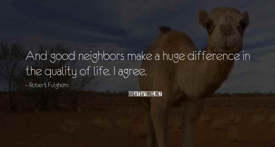 Robert Fulghum Sayings: And good neighbors make a huge difference in the quality of life. I agree.