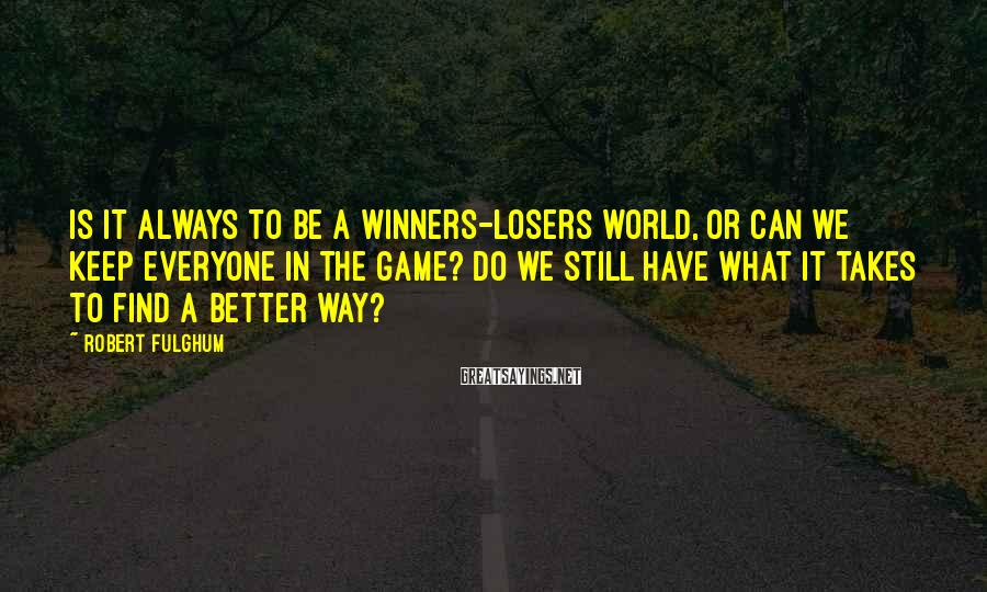 Robert Fulghum Sayings: Is it always to be a winners-losers world, or can we keep everyone in the