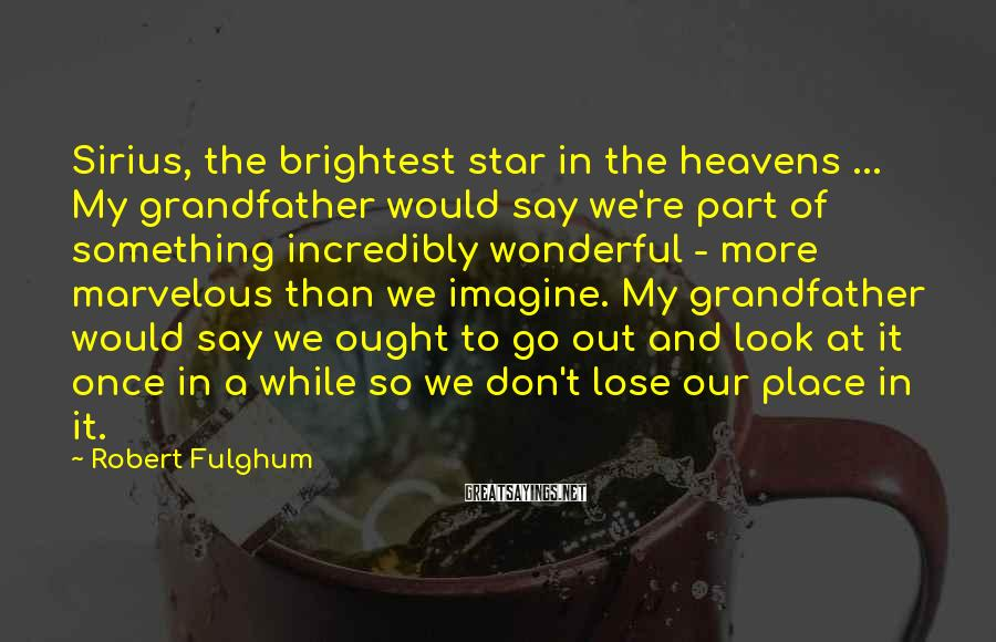 Robert Fulghum Sayings: Sirius, the brightest star in the heavens ... My grandfather would say we're part of
