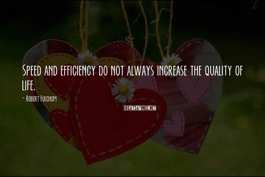 Robert Fulghum Sayings: Speed and efficiency do not always increase the quality of life.