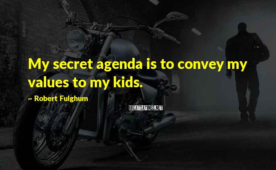 Robert Fulghum Sayings: My secret agenda is to convey my values to my kids.