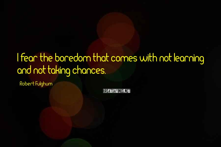 Robert Fulghum Sayings: I fear the boredom that comes with not learning and not taking chances.