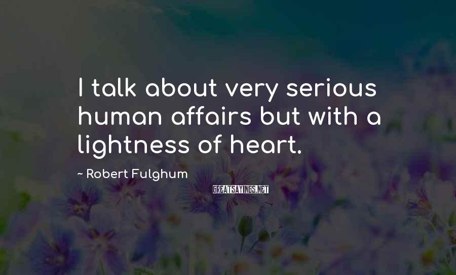 Robert Fulghum Sayings: I talk about very serious human affairs but with a lightness of heart.