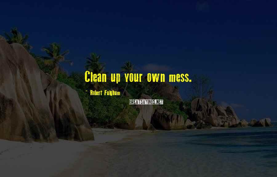 Robert Fulghum Sayings: Clean up your own mess.