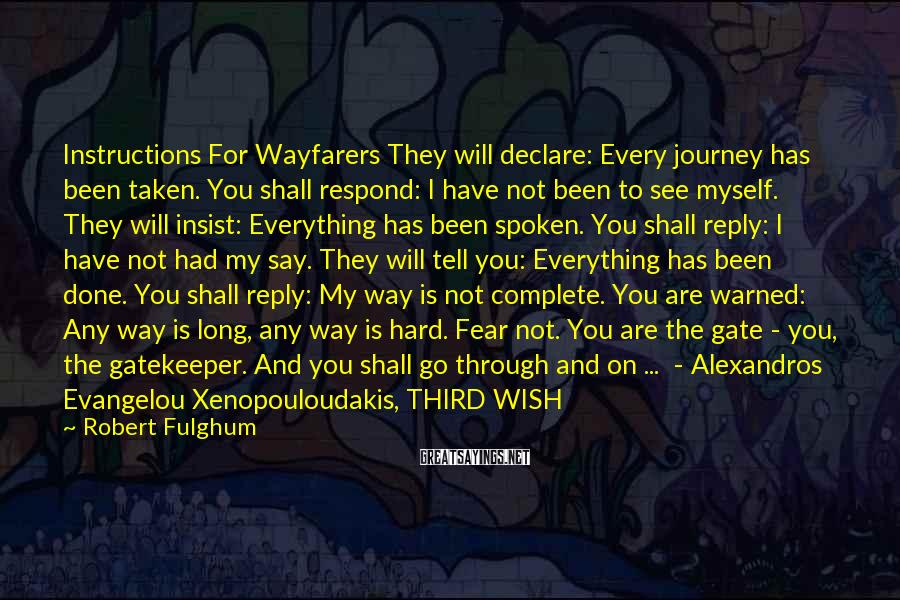 Robert Fulghum Sayings: Instructions For Wayfarers They will declare: Every journey has been taken. You shall respond: I
