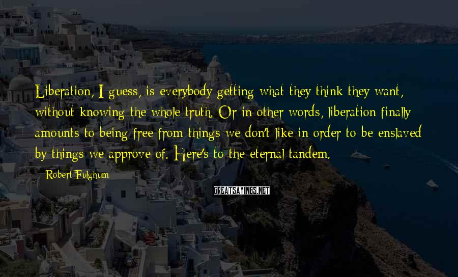 Robert Fulghum Sayings: Liberation, I guess, is everybody getting what they think they want, without knowing the whole